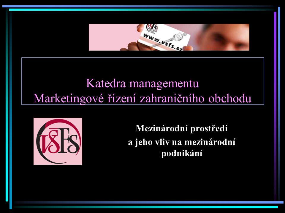 Katedra managementu Marketingové řízení zahraničního obchodu Mezinárodní prostředí a jeho vliv na mezinárodní podnikání