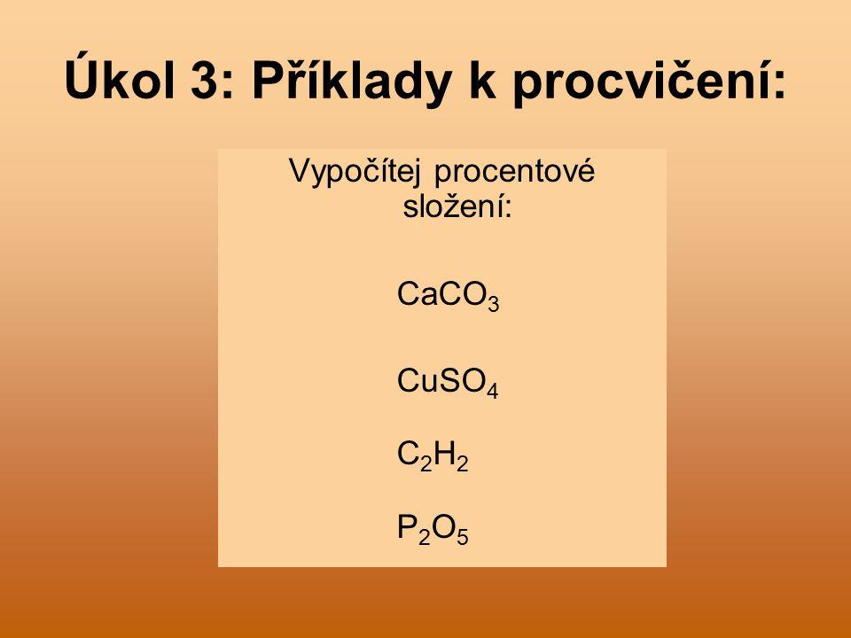 Úkol 3: Příklady k procvičení: Vypočítej procentové složení: CaCO 3 CuSO 4 C 2 H 2 P 2 O 5