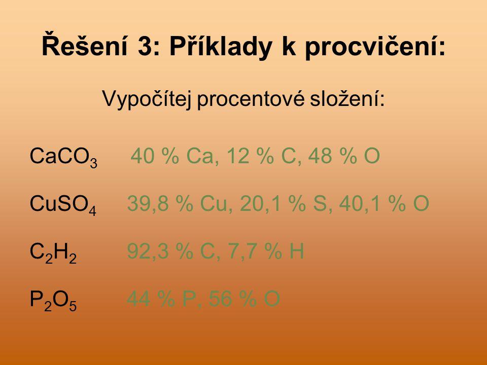 Řešení 3: Příklady k procvičení: Vypočítej procentové složení: CaCO 3 40 % Ca, 12 % C, 48 % O CuSO 4 39,8 % Cu, 20,1 % S, 40,1 % O C 2 H 2 92,3 % C, 7,7 % H P 2 O 5 44 % P, 56 % O