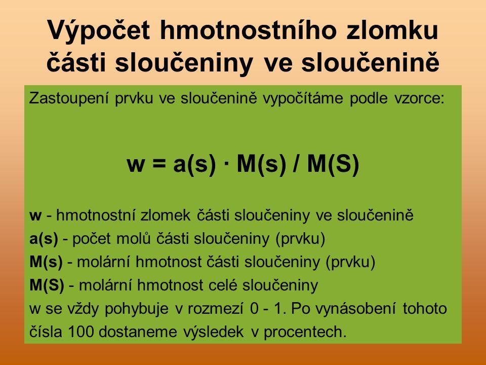Výpočet hmotnostního zlomku části sloučeniny ve sloučenině Zastoupení prvku ve sloučenině vypočítáme podle vzorce: w = a(s) · M(s) / M(S) w - hmotnostní zlomek části sloučeniny ve sloučenině a(s) - počet molů části sloučeniny (prvku) M(s) - molární hmotnost části sloučeniny (prvku) M(S) - molární hmotnost celé sloučeniny w se vždy pohybuje v rozmezí 0 - 1.