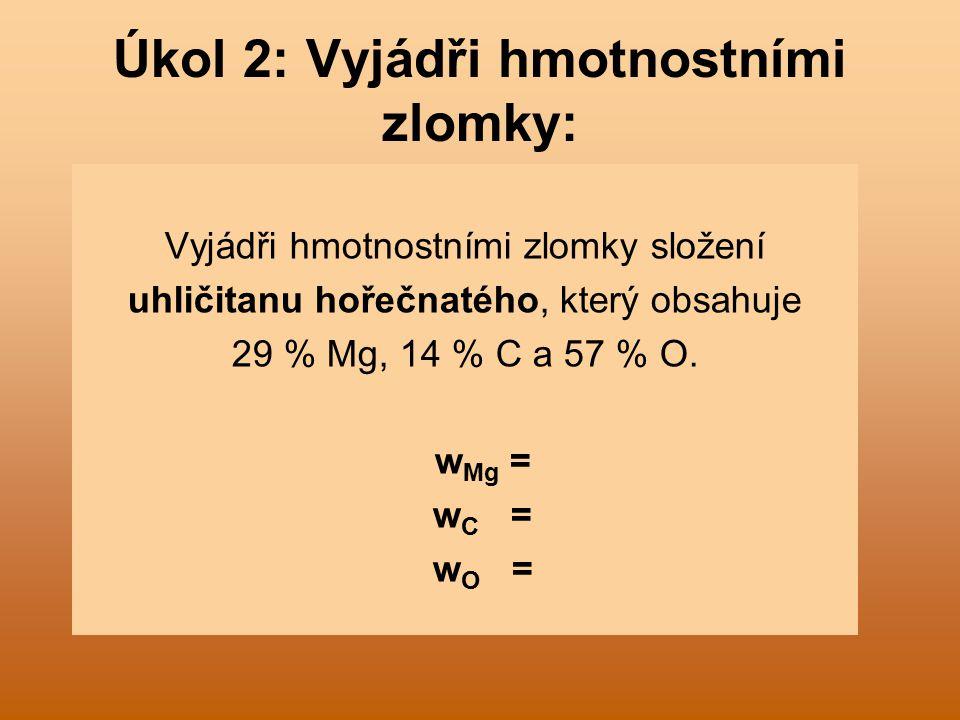 Úkol 2: Vyjádři hmotnostními zlomky: Vyjádři hmotnostními zlomky složení uhličitanu hořečnatého, který obsahuje 29 % Mg, 14 % C a 57 % O.