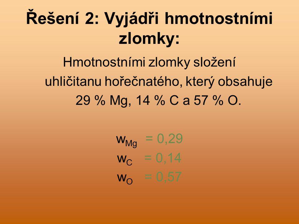 Řešení 2: Vyjádři hmotnostními zlomky: Hmotnostními zlomky složení uhličitanu hořečnatého, který obsahuje 29 % Mg, 14 % C a 57 % O.