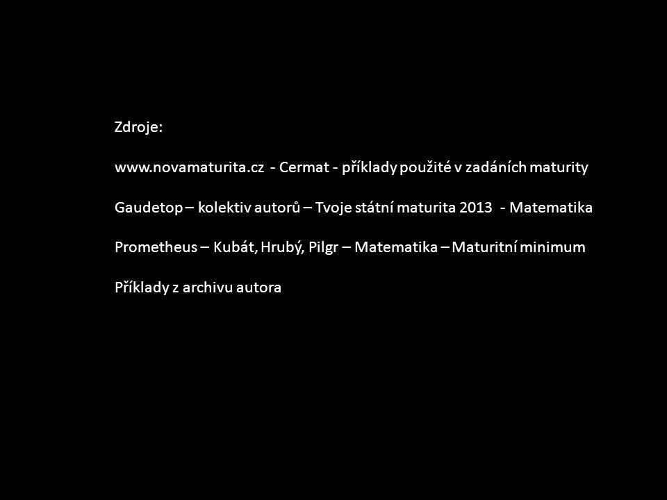 Zdroje: www.novamaturita.cz - Cermat - příklady použité v zadáních maturity Gaudetop – kolektiv autorů – Tvoje státní maturita 2013 - Matematika Prometheus – Kubát, Hrubý, Pilgr – Matematika – Maturitní minimum Příklady z archivu autora