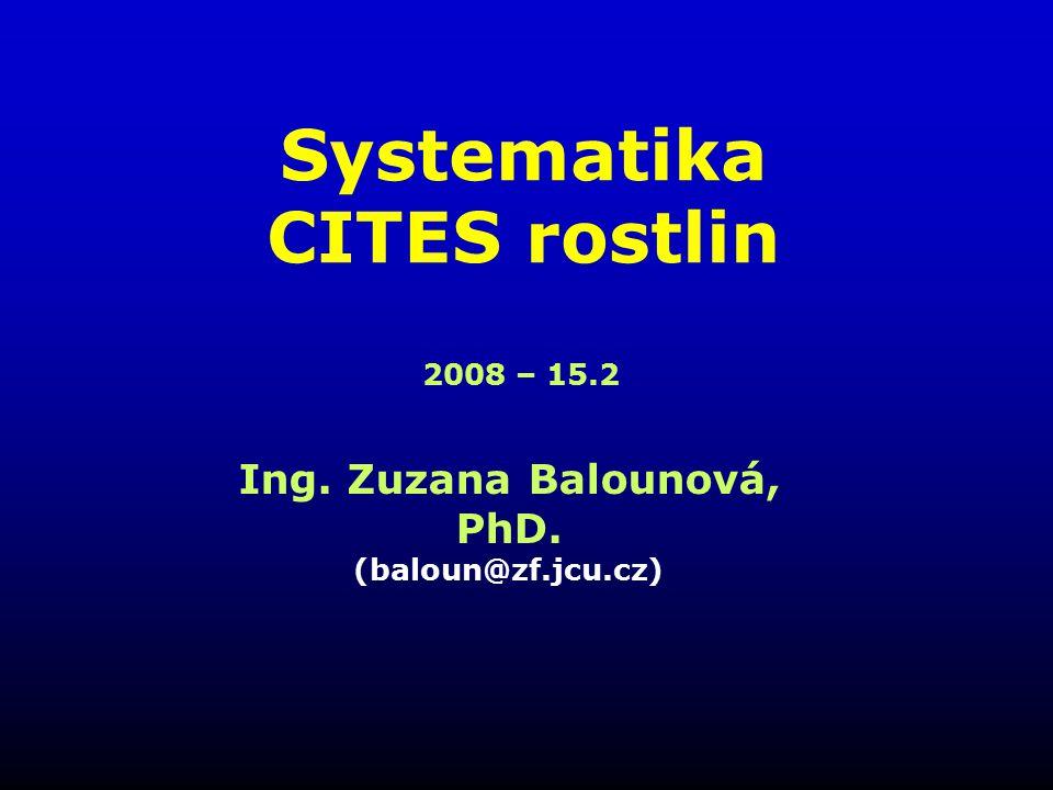 Systematika CITES rostlin Ing. Zuzana Balounová, PhD. (baloun@zf.jcu.cz) 2008 – 15.2