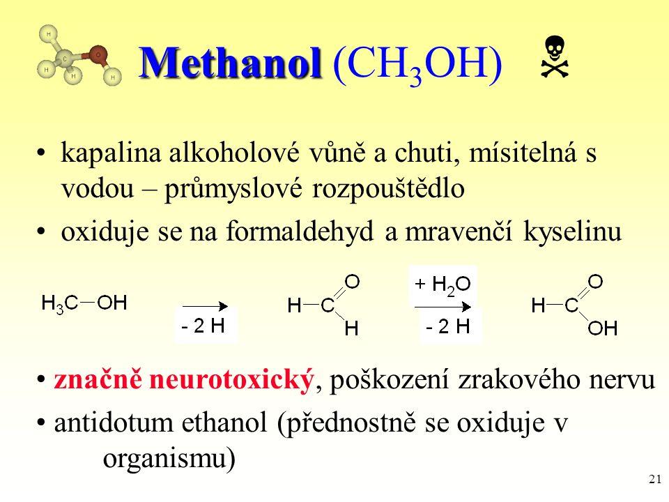 21 Methanol Methanol (CH 3 OH)  kapalina alkoholové vůně a chuti, mísitelná s vodou – průmyslové rozpouštědlo oxiduje se na formaldehyd a mravenčí ky