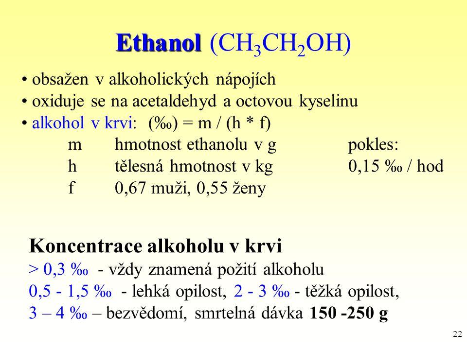 22 Ethanol Ethanol (CH 3 CH 2 OH) Koncentrace alkoholu v krvi > 0,3 ‰ - vždy znamená požití alkoholu 0,5 - 1,5 ‰ - lehká opilost, 2 - 3 ‰ - těžká opil