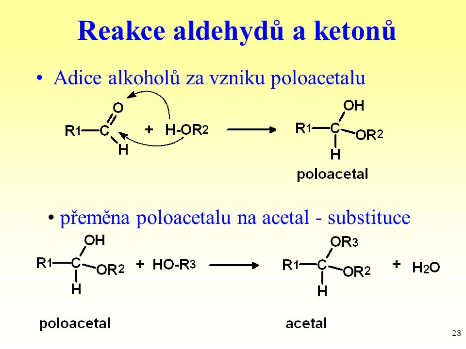 28 Reakce aldehydů a ketonů Adice alkoholů za vzniku poloacetalu přeměna poloacetalu na acetal - substituce