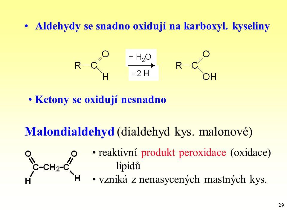 29 Aldehydy se snadno oxidují na karboxyl. kyseliny Malondialdehyd (dialdehyd kys. malonové) reaktivní produkt peroxidace (oxidace) lipidů vzniká z ne