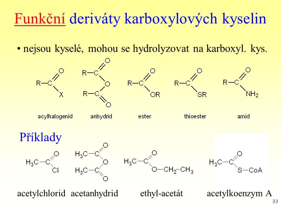 33 Funkční deriváty karboxylových kyselin nejsou kyselé, mohou se hydrolyzovat na karboxyl. kys. Příklady acetylchlorid acetanhydrid ethyl-acetát acet