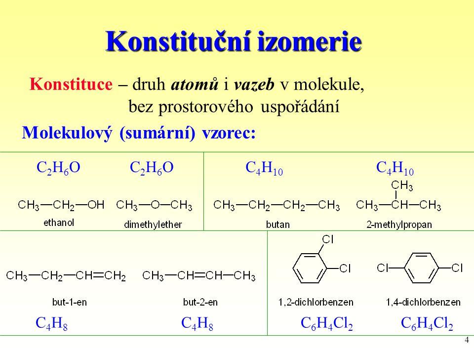 4 Konstituční izomerie C2H6OC2H6OC2H6OC2H6OC 4 H 10 Molekulový (sumární) vzorec: Konstituce – druh atomů i vazeb v molekule, bez prostorového uspořádá