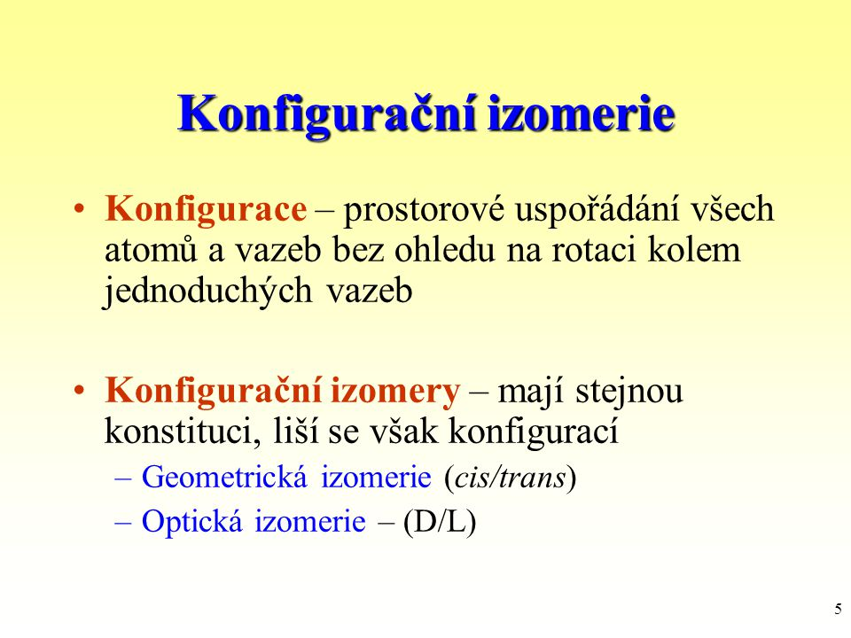 5 Konfiguračníizomerie Konfigurační izomerie Konfigurace – prostorové uspořádání všech atomů a vazeb bez ohledu na rotaci kolem jednoduchých vazeb Kon