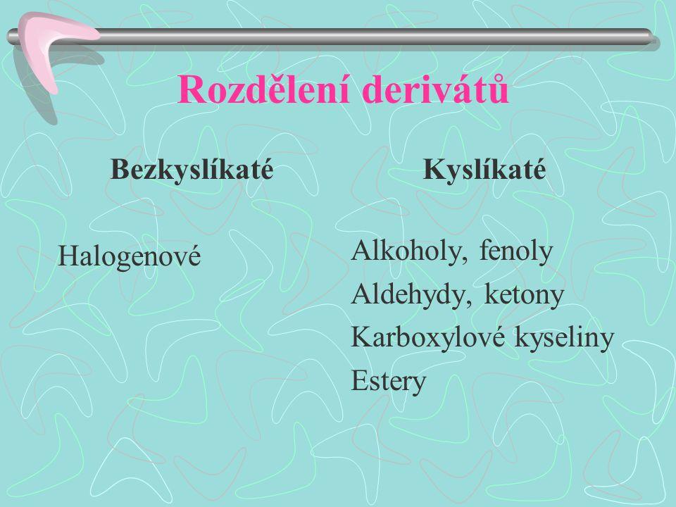 Rozdělení derivátů Bezkyslíkaté Halogenové Kyslíkaté Alkoholy, fenoly Aldehydy, ketony Karboxylové kyseliny Estery