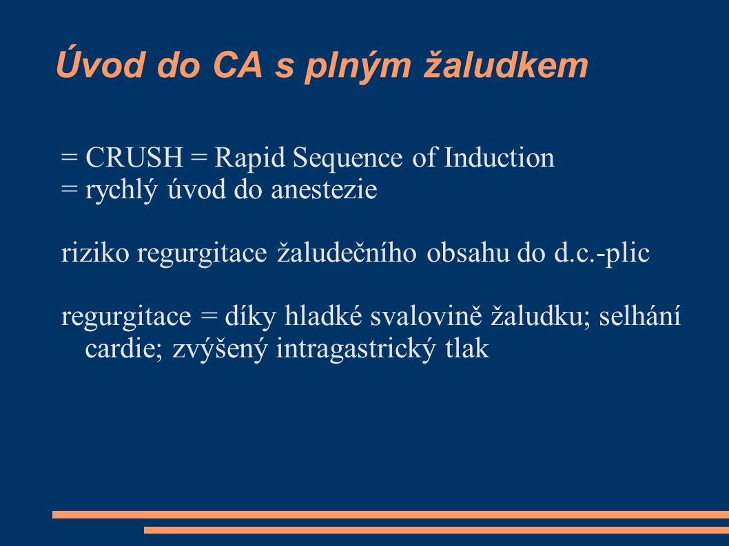 Úvod do CA s plným žaludkem = CRUSH = Rapid Sequence of Induction = rychlý úvod do anestezie riziko regurgitace žaludečního obsahu do d.c.-plic regurgitace = díky hladké svalovině žaludku; selhání cardie; zvýšený intragastrický tlak