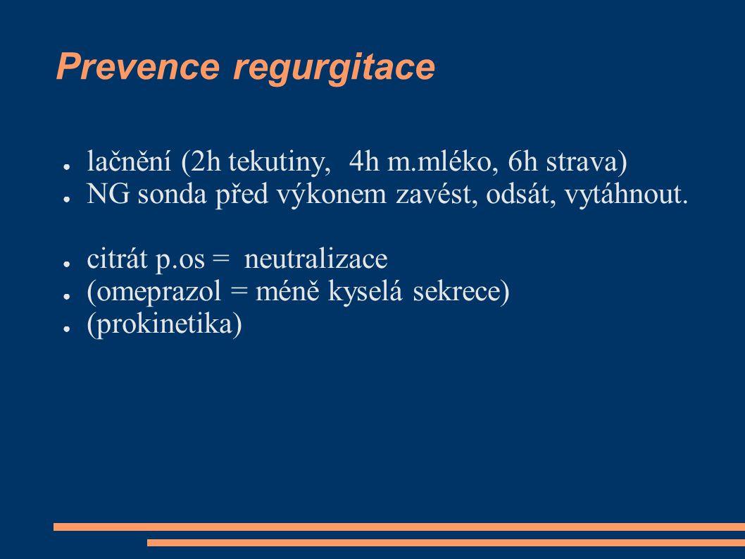 Prevence regurgitace ● lačnění (2h tekutiny, 4h m.mléko, 6h strava) ● NG sonda před výkonem zavést, odsát, vytáhnout.