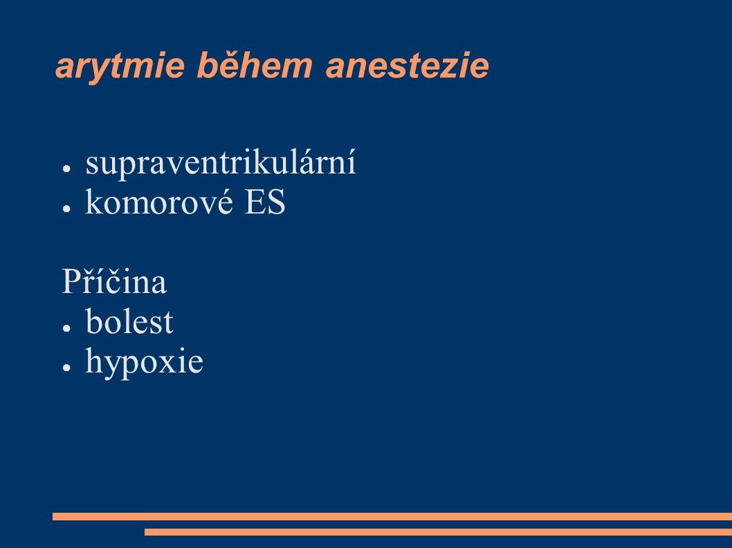 arytmie během anestezie ● supraventrikulární ● komorové ES Příčina ● bolest ● hypoxie