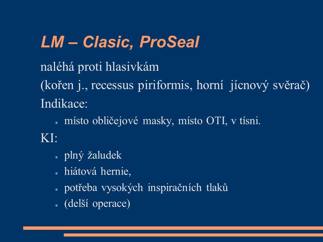 LM – Clasic, ProSeal naléhá proti hlasivkám (kořen j., recessus piriformis, horní jícnový svěrač) Indikace: ● místo obličejové masky, místo OTI, v tísni.