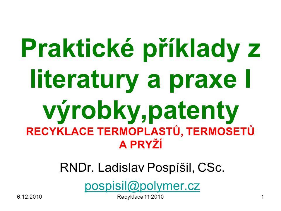 Recyklace 11 20101 Praktické příklady z literatury a praxe I výrobky,patenty RECYKLACE TERMOPLASTŮ, TERMOSETŮ A PRYŽÍ RNDr. Ladislav Pospíšil, CSc. po