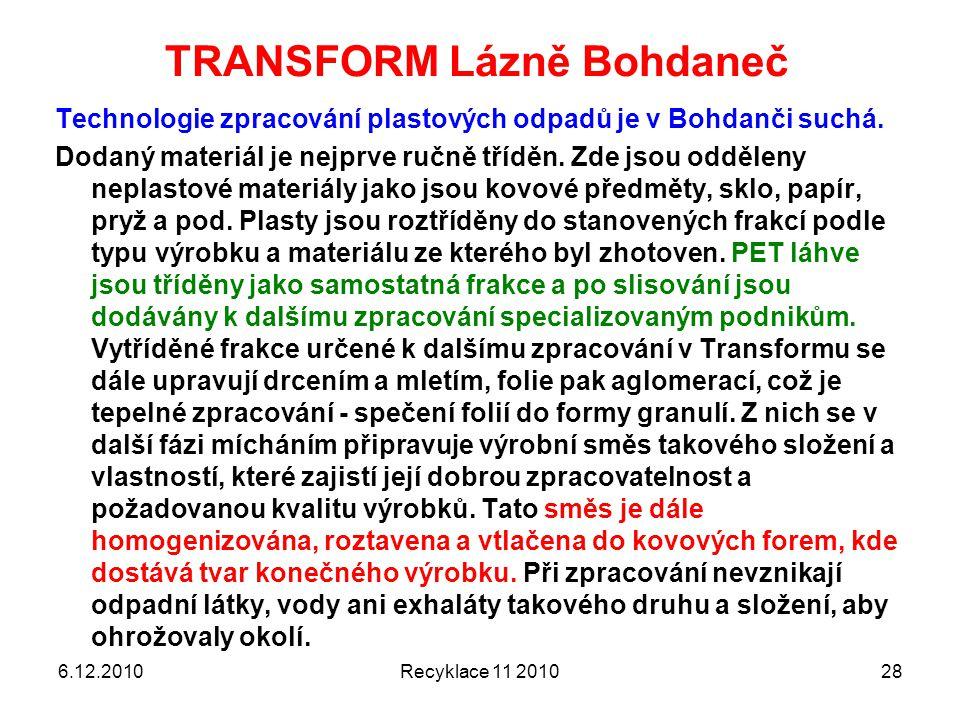 TRANSFORM Lázně Bohdaneč 6.12.2010Recyklace 11 201028 Technologie zpracování plastových odpadů je v Bohdanči suchá. Dodaný materiál je nejprve ručně t
