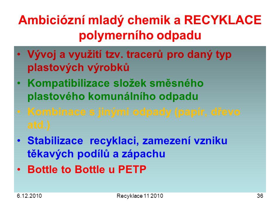 6.12.2010Recyklace 11 201036 Vývoj a využití tzv. tracerů pro daný typ plastových výrobků Kompatibilizace složek směsného plastového komunálního odpad