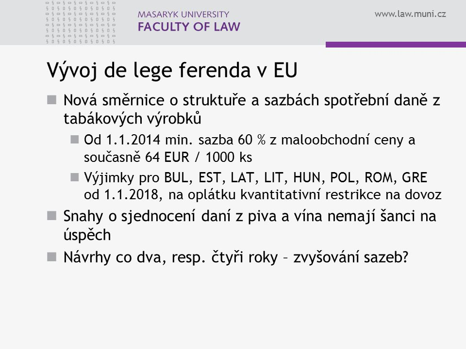 www.law.muni.cz Vývoj de lege ferenda v EU Nová směrnice o struktuře a sazbách spotřební daně z tabákových výrobků Od 1.1.2014 min. sazba 60 % z maloo