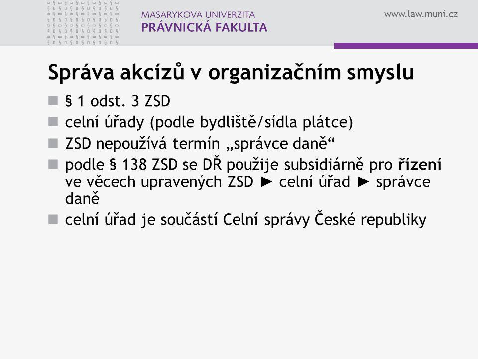 """www.law.muni.cz Správa akcízů v organizačním smyslu § 1 odst. 3 ZSD celní úřady (podle bydliště/sídla plátce) ZSD nepoužívá termín """"správce daně"""" podl"""