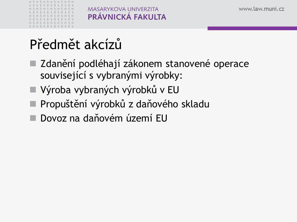 www.law.muni.cz Předmět akcízů Zdanění podléhají zákonem stanovené operace související s vybranými výrobky: Výroba vybraných výrobků v EU Propuštění v