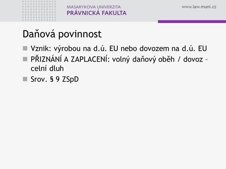 www.law.muni.cz Daňová povinnost Vznik: výrobou na d.ú. EU nebo dovozem na d.ú. EU PŘIZNÁNÍ A ZAPLACENÍ: volný daňový oběh / dovoz – celní dluh Srov.