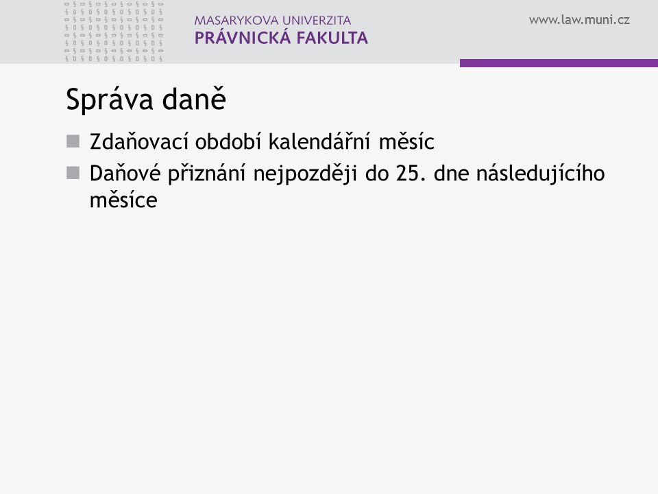 www.law.muni.cz Správa daně Zdaňovací období kalendářní měsíc Daňové přiznání nejpozději do 25. dne následujícího měsíce