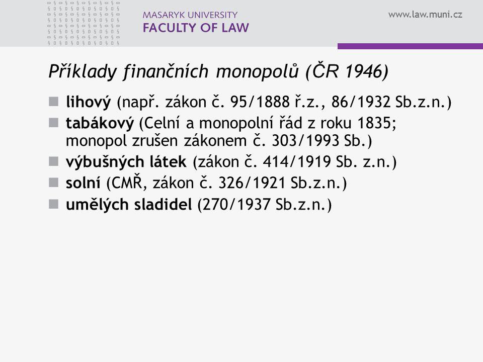 www.law.muni.cz Příklady finančních monopolů ( ČR 1946) lihový (např. zákon č. 95/1888 ř.z., 86/1932 Sb.z.n.) tabákový (Celní a monopolní řád z roku 1