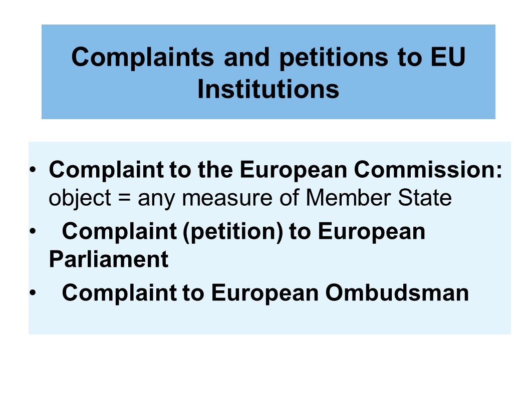 Complaints and petitions to EU Institutions Complaint to the European Commission: object = any measure of Member State Complaint (petition) to European Parliament Complaint to European Ombudsman