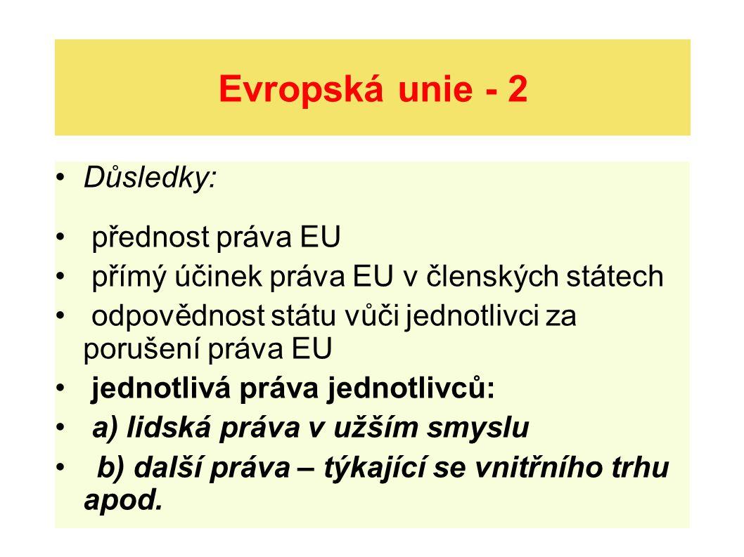Evropská unie - 2 Důsledky: přednost práva EU přímý účinek práva EU v členských státech odpovědnost státu vůči jednotlivci za porušení práva EU jednotlivá práva jednotlivců: a) lidská práva v užším smyslu b) další práva – týkající se vnitřního trhu apod.