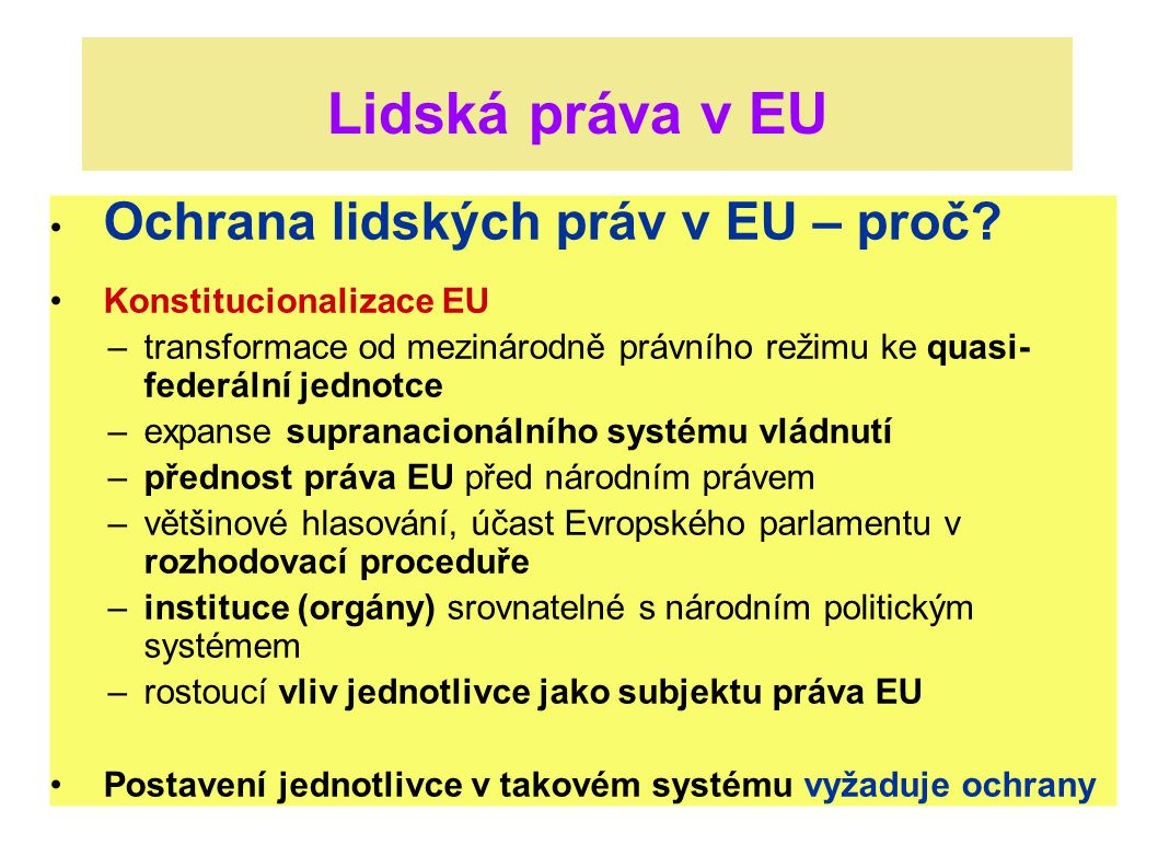 """Úprava lidských práv v EU Materiální právo ES (EU) upravující základní práva: dosud jen """"nepsané právo (judikatura) Charta ES základních sociálních práv – není právně závazná Listina základních práv EU: Lisabonská smlouva přináší právní závaznost (vztahy jednotlivec—EU)"""