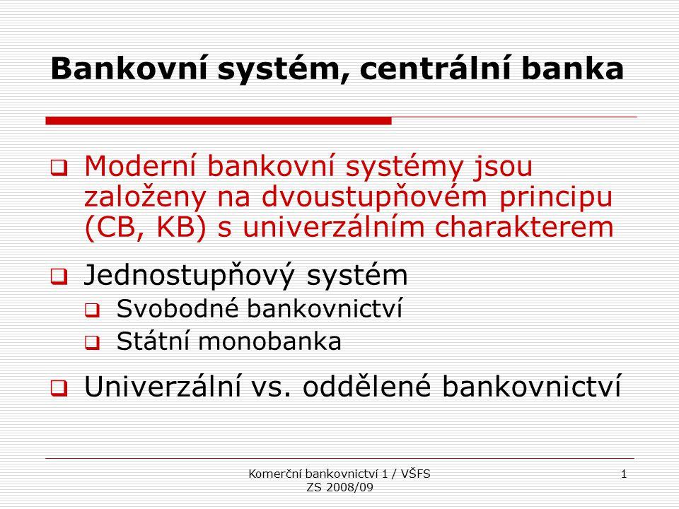 Komerční bankovnictví 1 / VŠFS ZS 2008/09 1 Bankovní systém, centrální banka  Moderní bankovní systémy jsou založeny na dvoustupňovém principu (CB, K
