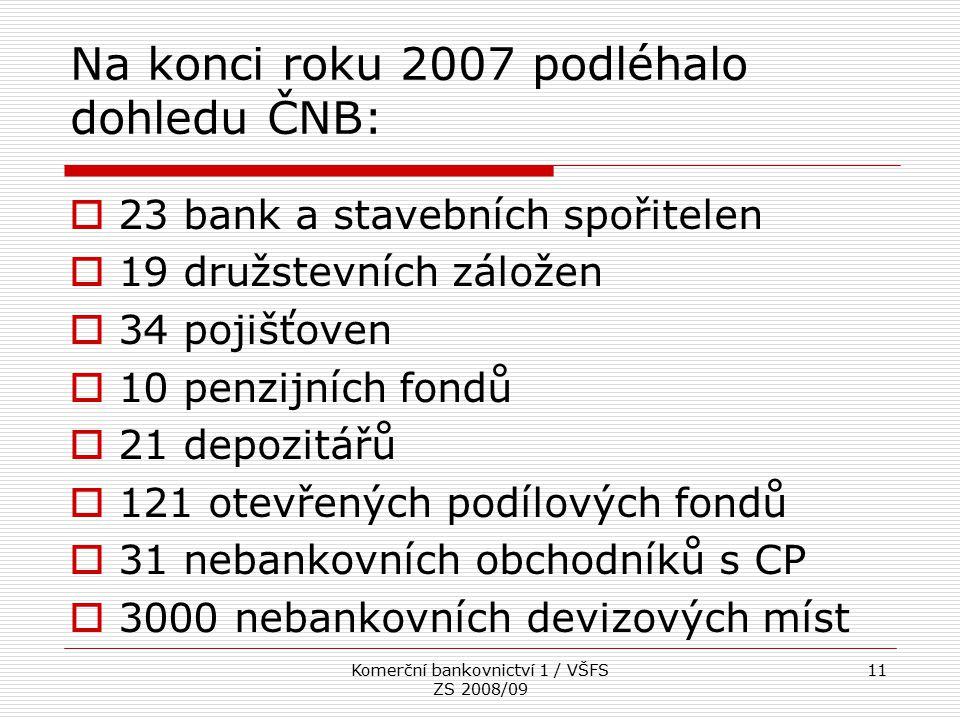 Komerční bankovnictví 1 / VŠFS ZS 2008/09 11 Na konci roku 2007 podléhalo dohledu ČNB:  23 bank a stavebních spořitelen  19 družstevních záložen  3