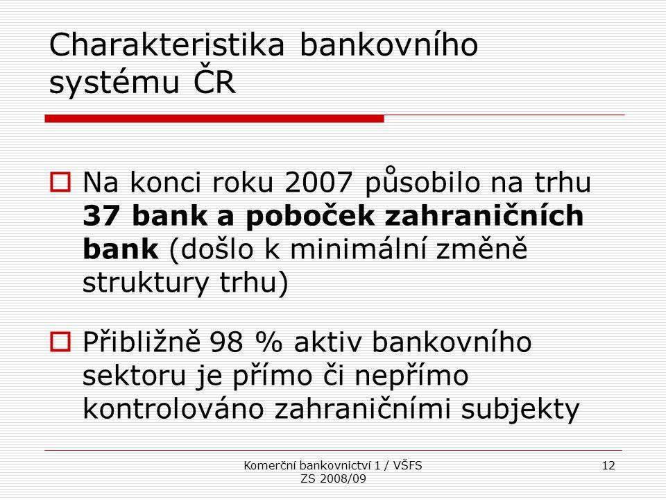 Komerční bankovnictví 1 / VŠFS ZS 2008/09 12 Charakteristika bankovního systému ČR  Na konci roku 2007 působilo na trhu 37 bank a poboček zahraničníc