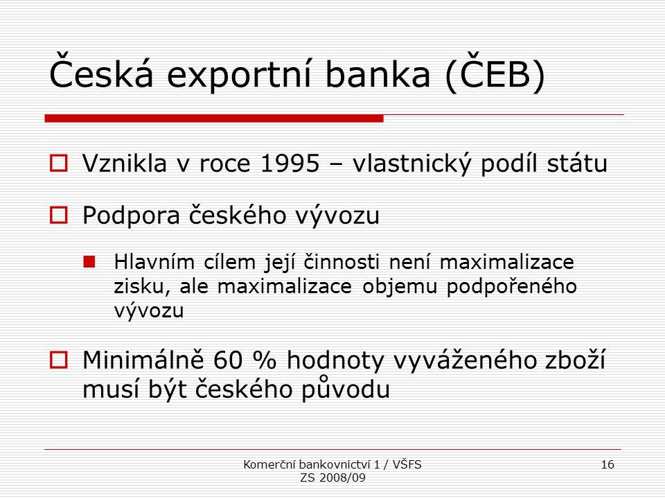 Komerční bankovnictví 1 / VŠFS ZS 2008/09 16 Česká exportní banka (ČEB)  Vznikla v roce 1995 – vlastnický podíl státu  Podpora českého vývozu Hlavní