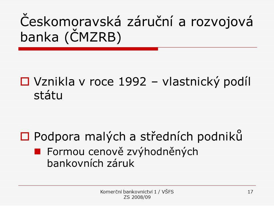 Komerční bankovnictví 1 / VŠFS ZS 2008/09 17 Českomoravská záruční a rozvojová banka (ČMZRB)  Vznikla v roce 1992 – vlastnický podíl státu  Podpora