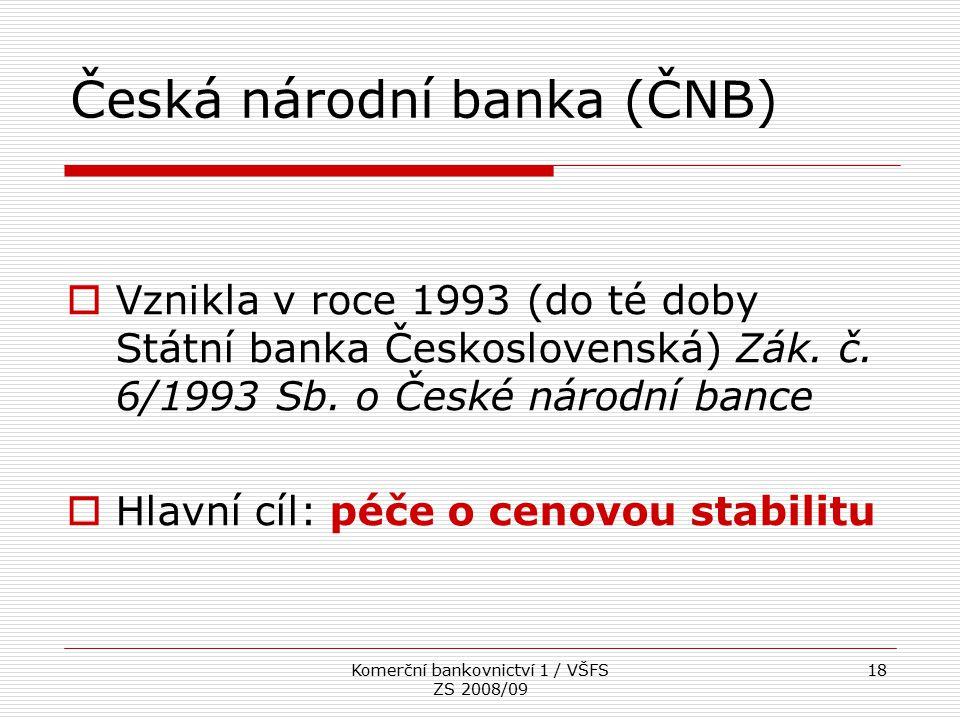 Komerční bankovnictví 1 / VŠFS ZS 2008/09 18 Česká národní banka (ČNB)  Vznikla v roce 1993 (do té doby Státní banka Československá) Zák. č. 6/1993 S