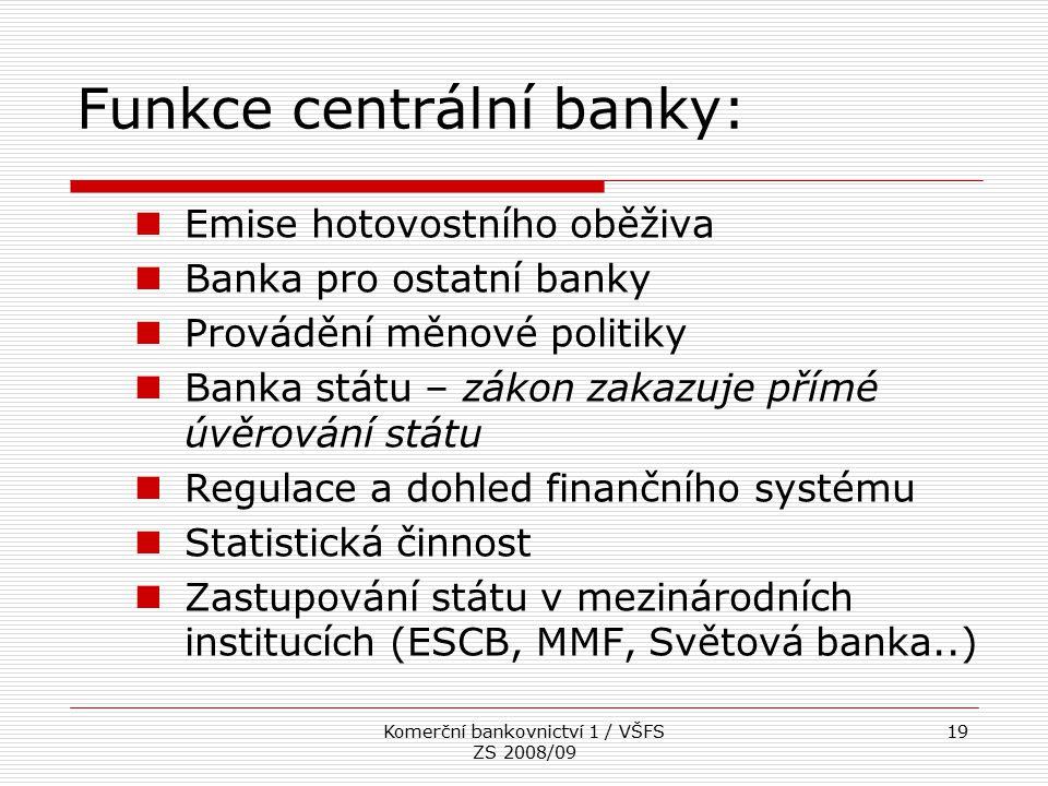 Komerční bankovnictví 1 / VŠFS ZS 2008/09 19 Funkce centrální banky: Emise hotovostního oběživa Banka pro ostatní banky Provádění měnové politiky Bank