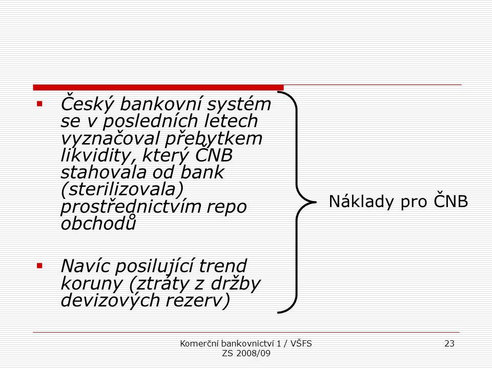 Komerční bankovnictví 1 / VŠFS ZS 2008/09 23  Český bankovní systém se v posledních letech vyznačoval přebytkem likvidity, který ČNB stahovala od ban