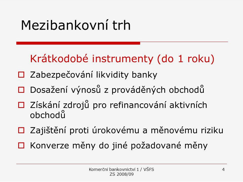 Komerční bankovnictví 1 / VŠFS ZS 2008/09 4 Mezibankovní trh Krátkodobé instrumenty (do 1 roku)  Zabezpečování likvidity banky  Dosažení výnosů z pr