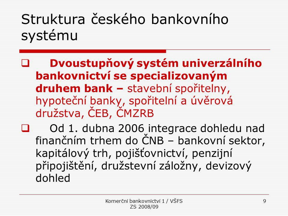 Komerční bankovnictví 1 / VŠFS ZS 2008/09 9 Struktura českého bankovního systému  Dvoustupňový systém univerzálního bankovnictví se specializovaným d