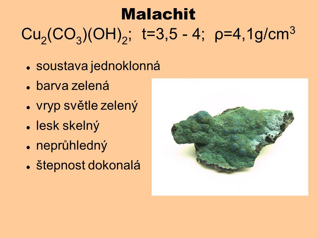 Malachit Cu 2 (CO 3 )(OH) 2 ; t=3,5 - 4; ρ=4,1g/cm 3 soustava jednoklonná barva zelená vryp světle zelený lesk skelný neprůhledný štepnost dokonalá