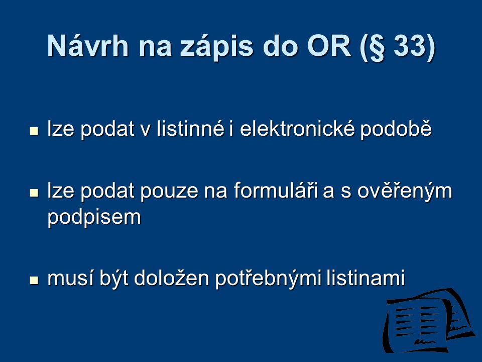 Návrh na zápis do OR (§ 33) lze podat v listinné i elektronické podobě lze podat v listinné i elektronické podobě lze podat pouze na formuláři a s ověřeným podpisem lze podat pouze na formuláři a s ověřeným podpisem musí být doložen potřebnými listinami musí být doložen potřebnými listinami