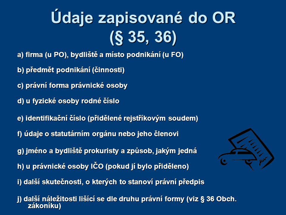 Údaje zapisované do OR (§ 35, 36) a) firma (u PO), bydliště a místo podnikání (u FO) b) předmět podnikání (činnosti) c) právní forma právnické osoby d