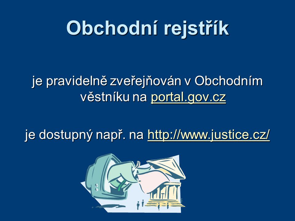 Obchodní rejstřík je pravidelně zveřejňován v Obchodním věstníku na portal.gov.cz portal.gov.cz je dostupný např. na http://www.justice.cz/ http://www