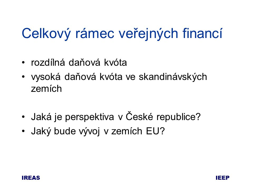 IEEP IREAS Celkový rámec veřejných financí rozdílná daňová kvóta vysoká daňová kvóta ve skandinávských zemích Jaká je perspektiva v České republice.