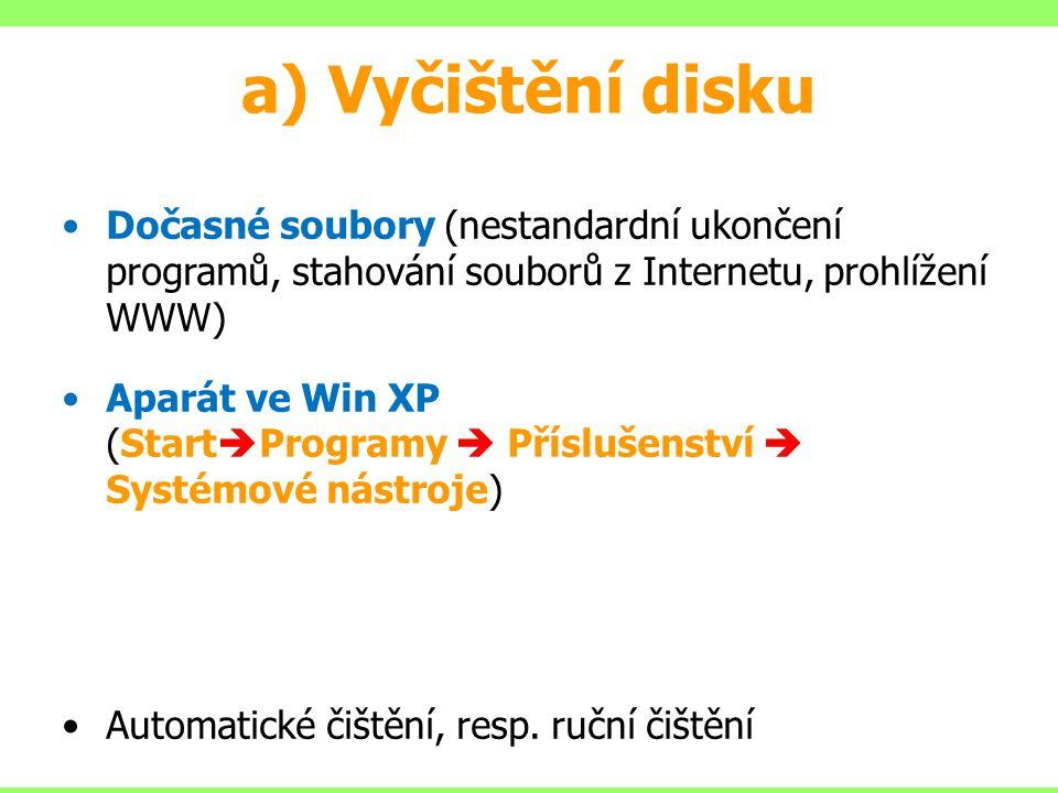 a) Vyčištění disku Dočasné soubory (nestandardní ukončení programů, stahování souborů z Internetu, prohlížení WWW) Aparát ve Win XP (Start  Programy  Příslušenství  Systémové nástroje) Automatické čištění, resp.