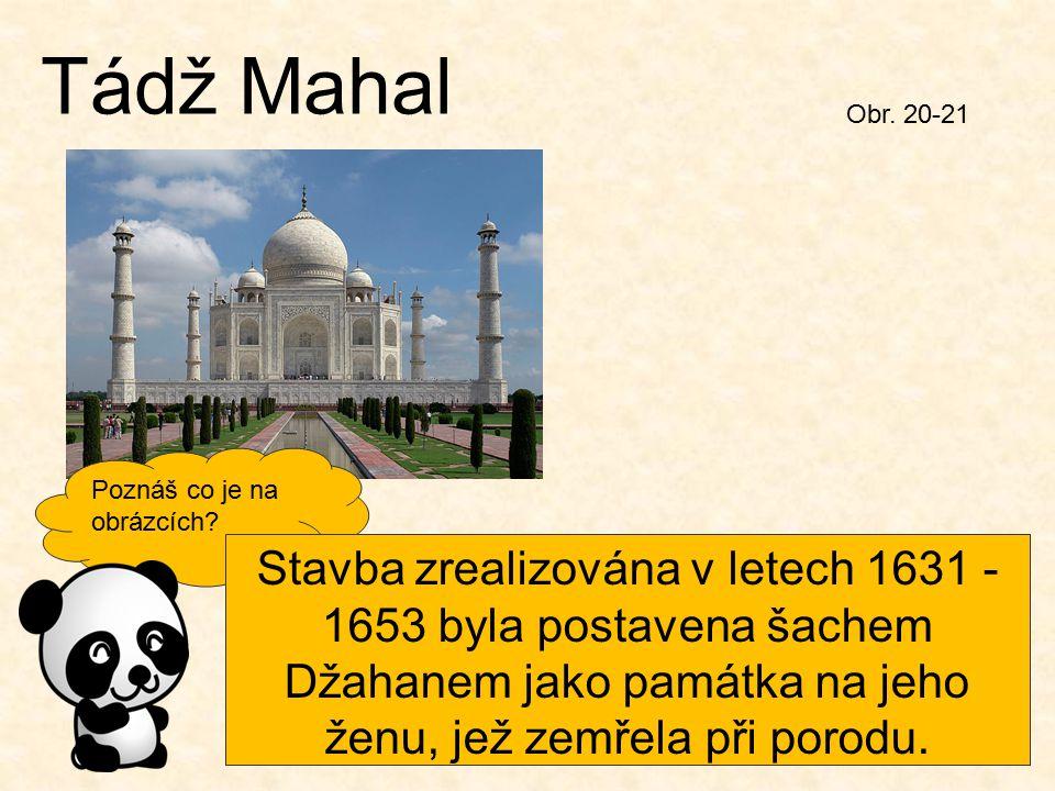 Tádž Mahal Obr. 20-21 Obr. 30 Poznáš co je na obrázcích? Stavba zrealizována v letech 1631 - 1653 byla postavena šachem Džahanem jako památka na jeho