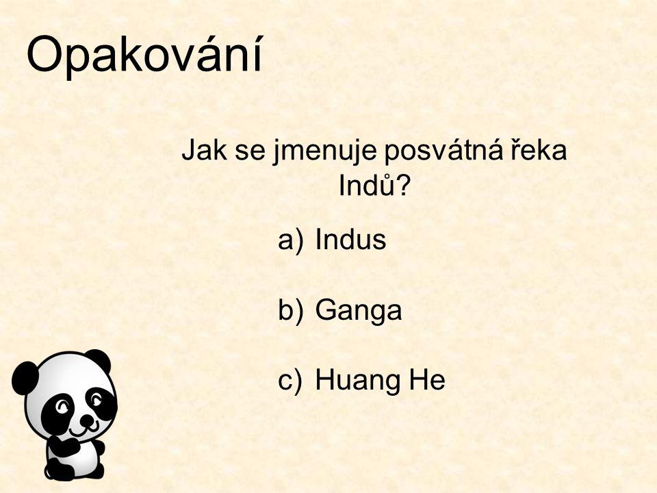 Opakování Jak se jmenuje posvátná řeka Indů? a)Indus b)Ganga c)Huang He